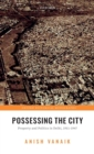 Possessing the City : Property and Politics in Delhi, 1911-1947 - Book