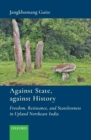 Against State, against History : Freedom, Resistance, and Statelessness in Upland Northeast India - eBook