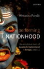 Performing Nationhood : The Emotional Roots of Swadeshi Nationhood in Bengal, 1905-12 - eBook