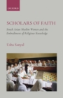 Scholars of Faith : South Asian Muslim Women and theEmbodiment of Religious Knowledge - eBook