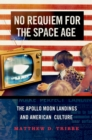 No Requiem for the Space Age : The Apollo Moon Landings and American Culture - eBook