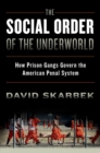 The Social Order of the Underworld : How Prison Gangs Govern the American Penal System - eBook
