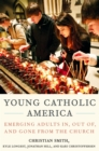 Young Catholic America : Emerging Adults In, Out of, and Gone from the Church - eBook