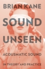 Sound Unseen : Acousmatic Sound in Theory and Practice - eBook