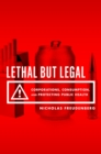 Lethal But Legal : Corporations, Consumption, and Protecting Public Health - eBook