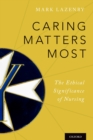 Caring Matters Most : The Ethical Significance of Nursing - eBook