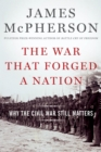 The War That Forged a Nation : Why the Civil War Still Matters - eBook