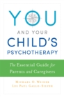 You and Your Child's Psychotherapy : The Essential Guide for Parents and Caregivers - eBook