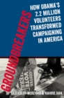 Groundbreakers : How Obama's 2.2 Million Volunteers Transformed Campaigning in America - eBook