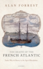 The Death of the French Atlantic : Trade, War, and Slavery in the Age of Revolution - Book