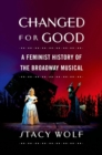 Changed for Good : A Feminist History of the Broadway Musical - eBook