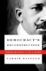 Democracy's Reconstruction : Thinking Politically with W.E.B. Du Bois - eBook