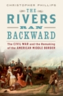 The Rivers Ran Backward : The Civil War and the Remaking of the American Middle Border - eBook
