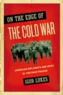 On the Edge of the Cold War : American Diplomats and Spies in Postwar Prague - eBook