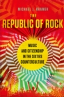 The Republic of Rock : Music and Citizenship in the Sixties Counterculture - eBook