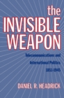 The Invisible Weapon : Telecommunications and International Politics, 1851-1945 - eBook