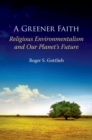 A Greener Faith : Religious Environmentalism and Our Planet's Future - eBook