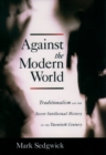 Against the Modern World : Traditionalism and the Secret Intellectual History of the Twentieth Century - eBook