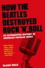 How the Beatles Destroyed Rock 'n' Roll: An Alternative History of American Popular Music : An Alternative History of American Popular Music - eBook