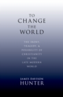 To Change the World : The Irony, Tragedy, and Possibility of Christianity in the Late Modern World - eBook