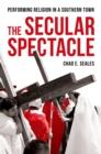 The Secular Spectacle : Performing Religion in a Southern Town - eBook