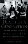 Death of a Generation : How the Assassinations of Diem and JFK Prolonged the Vietnam War - eBook