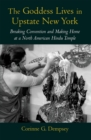 The Goddess Lives in Upstate New York : Breaking Convention and Making Home at a North American Hindu Temple - eBook