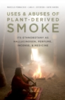 Uses and Abuses of Plant-Derived Smoke : Its Ethnobotany as Hallucinogen, Perfume, Incense, and Medicine - eBook