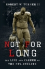 Not for Long : The Life and Career of the NFL Athlete - Book