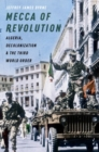 Mecca of Revolution : Algeria, Decolonization, and the Third World Order - Book
