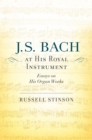 J. S. Bach at His Royal Instrument : Essays on His Organ Works - eBook