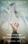 The Accidental Investment Banker : Inside the Decade that Transformed Wall Street - eBook