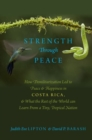 Strength Through Peace : How Demilitarization Led to Peace and Happiness in Costa Rica, and What the Rest of the World can Learn From a Tiny, Tropical Nation - Book