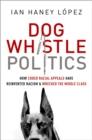 Dog Whistle Politics : How Coded Racial Appeals Have Reinvented Racism and Wrecked the Middle Class - eBook
