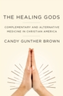 The Healing Gods : Complementary and Alternative Medicine in Christian America - eBook