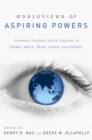 Worldviews of Aspiring Powers : Domestic Foreign Policy Debates in China, India, Iran, Japan, and Russia - eBook