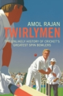 Twirlymen : The Unlikely History of Cricket's Greatest Spin Bowlers - Book
