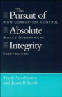 The Pursuit of Absolute Integrity : How Corruption Control Makes Government Ineffective - Book