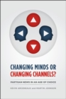 Changing Minds or Changing Channels? : Partisan News in an Age of Choice - Book