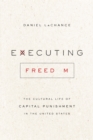 Executing Freedom : The Cultural Life of Capital Punishment in the United States - eBook