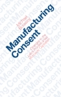Manufacturing Consent : Changes in the Labor Process Under Monopoly Capitalism - eBook