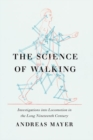 The Science of Walking : Investigations into Locomotion in the Long Nineteenth Century - Book