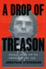 A Drop of Treason : Philip Agee and His Exposure of the CIA - Book