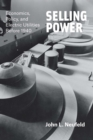 Selling Power : Economics, Policy, and Electric Utilities Before 1940 - eBook