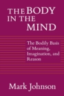 The Body in the Mind : The Bodily Basis of Meaning, Imagination and Reason - Book