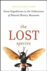 The Lost Species : Great Expeditions in the Collections of Natural History Museums - Book