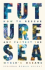 Future Sea : How to Rescue and Protect the World's Oceans - eBook