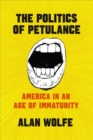 The Politics of Petulance : America in an Age of Immaturity - Book
