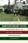 Conversionary Sites : Transforming Medical Aid and Global Christianity from Madagascar to Minnesota - Book