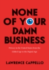 None of Your Damn Business : Privacy in the United States from the Gilded Age to the Digital Age - eBook